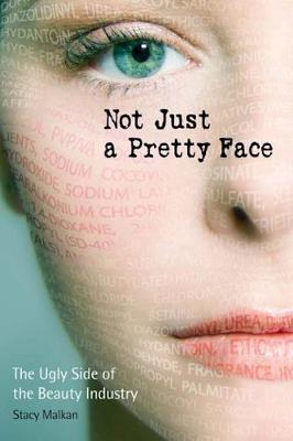 Not Just a Pretty Face The Ugly Side of the Beauty Industry by Stacy Malkan