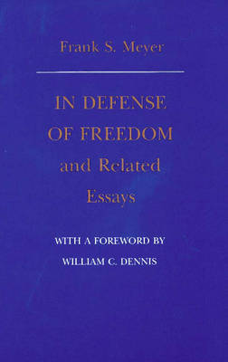 In Defense of Freedom & Related Essays by Frank S. Meyer, William C. Dennis