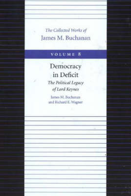 The Democracy in Deficit The Political Legacy of Lord Keynes by James M. Buchanan, Richard E. Wagner