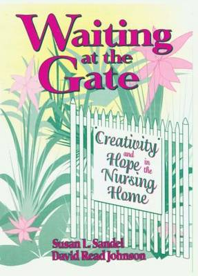 Waiting at the Gate Creativity and Hope in the Nursing Home by Susan L. Sandel, David R. Johnson