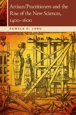 Artisan/Practitioners and the Rise of the New Sciences, 1400-1600 by Pamela O. Long