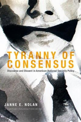 Tyranny of Consensus Discourse and Dissent in American National Security Policy by Janne E. Nolan