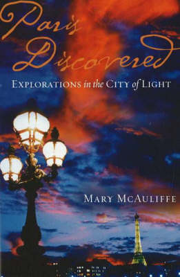 Paris Discovered Explorations in the City of Light by Mary McAuliffe