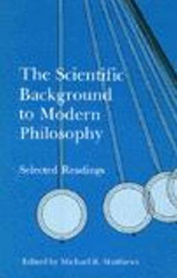 The Scientific Background to Modern Philosophy Selected Readings by Michael R. Matthews
