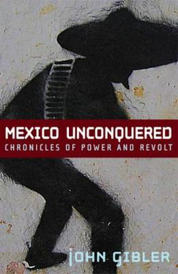Mexico Unconquered Chronicles of Power and Revolt by John Gibler