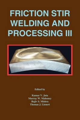 Friction Stir Welding and Processing III Proceedings of a Symposia [SIC] [Held at the TMS Annual Meeting, San Francisco, California, February 13-17, 2005] by Kumar V. Jata