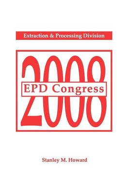 EPD Congress 2008 Proceedings of Sessions and Symposia Sponsored by the Extraction & Processing Division (EPD) by Stanley M. Howard