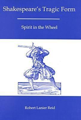 Shakespeare'S Tragic Form Spirit in the Wheel by Robert Lanier Reid