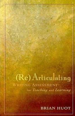 Rearticulating Writing Assessment for Teaching and Learning by Brian Huot