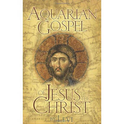 The Aquarian Gospel of Jesus Christ The Story of Jesus, the Man from Galilee and How He Attained the Christ Consciousness Open to All by Levi H. Dowling