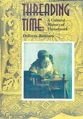 Threading Time A Cultural History of Threadwork by Dolores Bausum