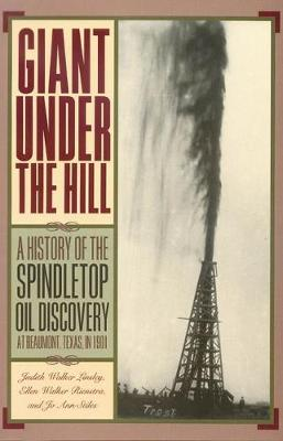 Giant Under the Hill A History of the Spindletop Oil Discovery at Beaumont, Texas, in 1901 by