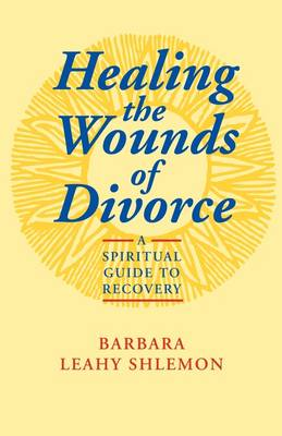 Healing the Wounds of Divorce A Spiritual Guide to Recovery by Barbara Leahy Shlemon