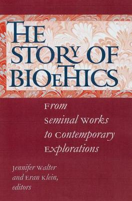 The Story of Bioethics From Seminal Works to Contemporary Explorations by Jennifer K. Walter