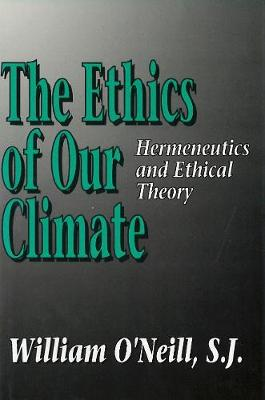 The Ethics of Our Climate Hermeneutics and Ethical Theory by William L. O'Neill