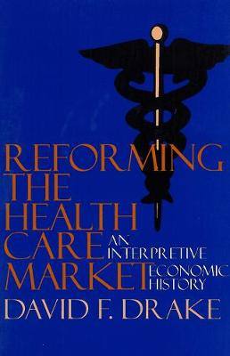 Reforming the Health Care Market An Interpretive Economic History by David F. Drake