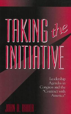Taking the Initiative Leadership Agendas in Congress and the Contract With America by John B. Bader
