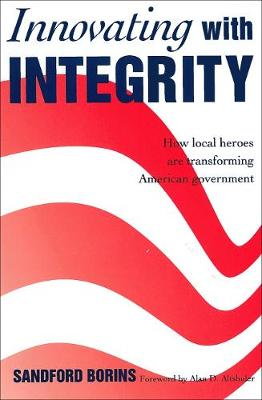 Innovating with Integrity How Local Heroes Are Transforming American Government by Sandford F. Borins