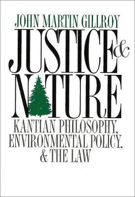 Justice and Nature Kantian Philosophy, Environmental Policy, and the Law by John Martin Gillroy, Robert Paehlke