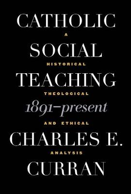 Catholic Social Teaching, 1891-Present A Historical, Theological, and Ethical Analysis by Charles E. (Scurlock University Professor of Human Values, Southern Methodist University) Curran