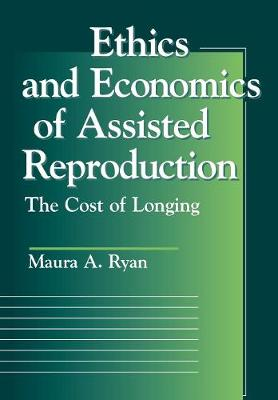Ethics and Economics of Assisted Reproduction The Cost of Longing by Maura A. Ryan