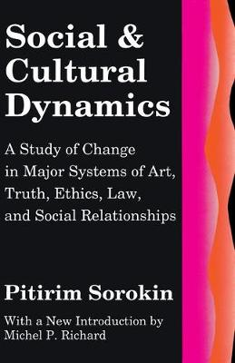 Social and Cultural Dynamics A Study of Change in Major Systems of Art, Truth, Ethics, Law, and Social Relationships by Pitirim A. Sorokin