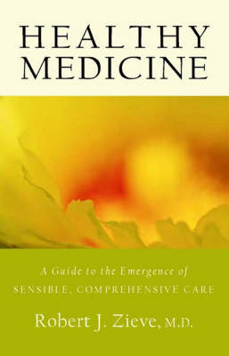 Healthy Medicine A Guide to the Emergence of Sensible, Comprehensive Care by Robert Zieve