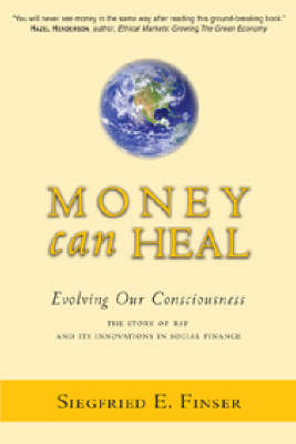Money Can Heal Evolving Our Consciousness. The Story of RSF and it's Innovations in Social Finance by Siefried E. Finser