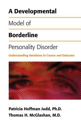 A Developmental Model of Borderline Personality Disorder Understanding Variations in Course and Outcome by Patricia Hoffman Judd, Thomas H. McGlashan