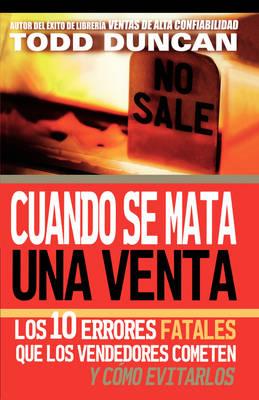 Cuando se mata una venta Los 10 errores fatales que los vendedores cometen y como evitarlos by Todd Duncan