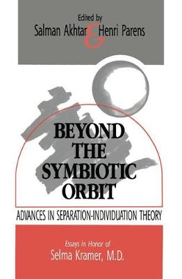 Beyond the Symbiotic Orbit Advances in Separation-Individuation Theory: Essays in Honor of Selma Kramer, MD by Salman, M.D. Akhtar