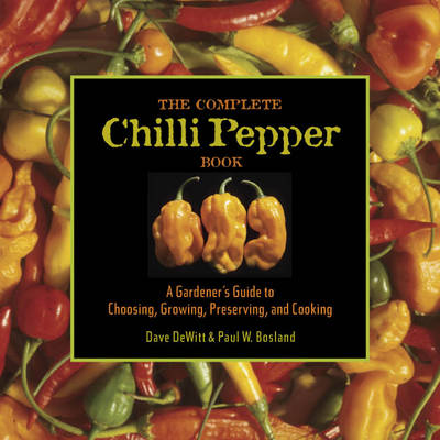 The Complete Chilli Pepper Book A Gardener's Guide to Choosing, Growing, Preserving, and Cooking by Dave DeWitt, Paul W. Bosland