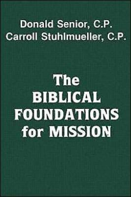 The Biblical Foundations for Mission by Donald Senior, Carroll, CP, SVD Stuhlmueller