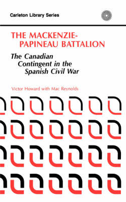 The MacKenzie-Papineau Battallion The Canadian Contingent in the Spanish Civil War by Victor B. Howard, J.M. Reynolds