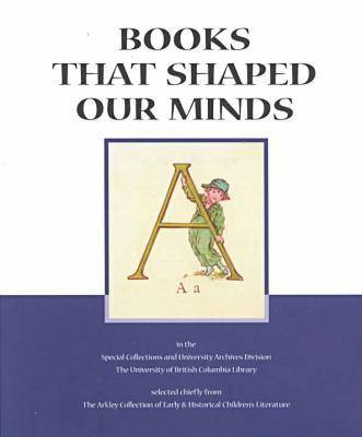 Books That Shaped Our Minds A Bibliographical Catalogue of Selections Chiefly from the Arkley Collection of Early & Historical Children's Literature in the Special Collections and University Archives  by Sheila Egoff