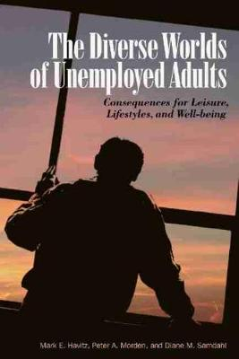 The Diverse Worlds of Unemployed Adults Consequences for Leisure, Lifestyle, and Well-being by Mark E. Havitz, Peter A. Morden, Diane M. Samdahl