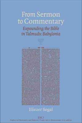 From Sermon to Commentary Expounding the Bible in Talmudic Babylonia by Eliezer Segal
