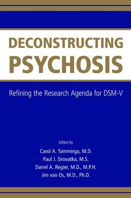 Deconstructing Psychosis Refining the Research Agenda for DSM-V by Carol A. Tamminga, Paul J. Sirovatka, Darrel A. Regier, Jim van Os