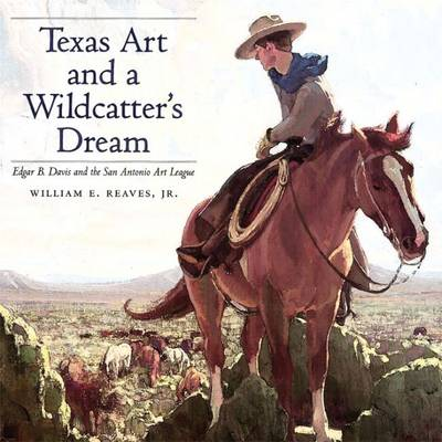 Texas Art and a Wildcatter's Dream Edgar B. Davis and the San Antonio Art League by William Reaves