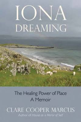 Iona Dreaming The Healing Power of Place: a Memoir by Clare Cooper Marcus