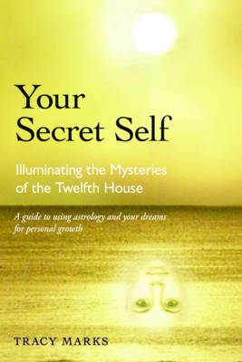 Your Secret Self Illuminating the Mysteries of the Twelfth House by Tracy (Tracy Marks  ) Marks