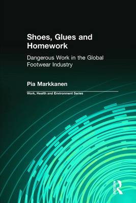 Shoes, Glues and Homework Dangerous Work in the Global Footwear Industry by Pia Markkanen, Charles Levenstein, Robert Forrant