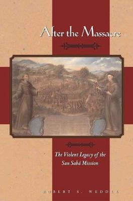After the Massacre The Violent Legacy of the San Saba Mission by Robert S. Weddle, Carol Lipscomb