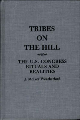 Tribes on the Hill The U.S. Congress--Rituals and Realities, 2nd Edition by Jack M. Weatherford