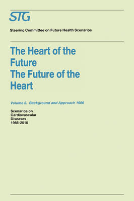 The Heart of the Future/The Future of the Heart Volume 1: Scenario Report 1986 Volume 2: Background and Approach 1986 Scenarios on Cardiovascular Diseases 1985-2010 Commissioned by the Steering Commit by A.J. Dunning