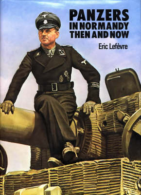 Panzers in Normandy Then and Now by Eric Lefevre
