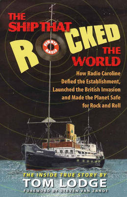 Ship That Rocked the World How Radio Caroline Defied the Establishment, Launched the British Invasion, & Made the Planet Safe for Rock & Roll by Tom Lodge