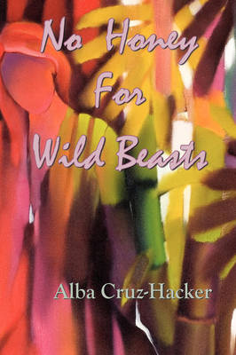 No Honey For Wild Beasts by Alba Cruz-Hacker
