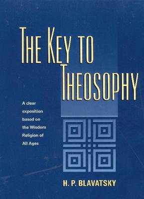 Key to Theosophy A Clear Exposition Based on the Wisdom Religion of All Ages by H. P. Blavatsky