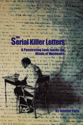 The Serial Killer Letters A Penetrating Look inside the Minds of Murderers by Jennifer Furio